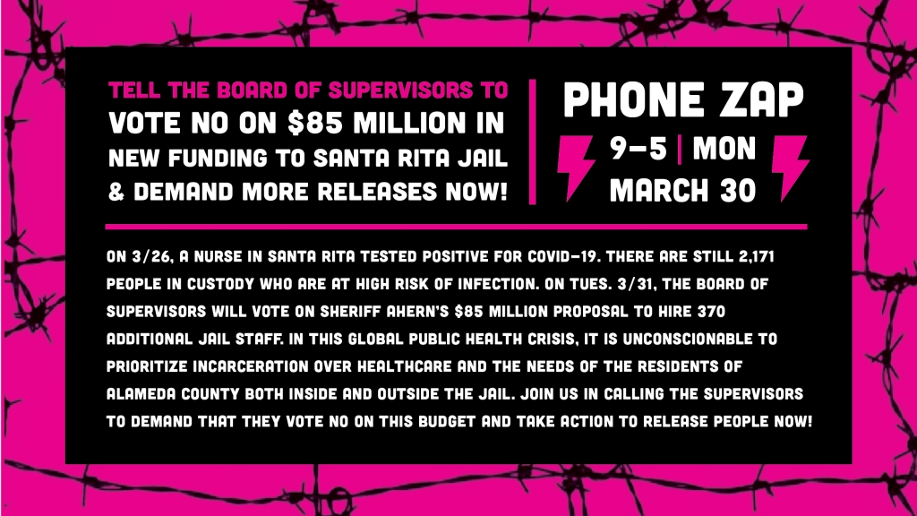 Image description- Graphic of barbed wire silhouettes over hot pink frames text, which is accented with big lightning bolt symbols. Text reads: Tell the Board of Supervisors to vote NO on $85 million in new funding to Santa Rita Jail and demand more releases now! Phone Zap 9-5 Mon. March 30 On 3/26, a nurse in Santa Rita Jail tested positive for COVID-19. Today, there are 2,171 people still in custody who are at high risk of infection. On Tues. 3/31, the Board of Supervisors will vote on Sheriff Ahern's $85 million per year budget increase (over 3 years for a total of $255 million) proposal to hire 370 additional jail staff. In this global public health crisis, it is unconscionable to prioritize incarceration over health care and the needs of the residents of Alameda County both inside and outside the jail. Join us in calling the Supervisors to demand that they vote NO on this budget item and take action to release people now!