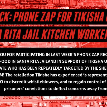 REPORTBACK: PHONE ZAP FOR TIKISHA UPSHAW AND SANTA RITA JAIL KITCHEN WORKERS THANK YOU FOR PARTICIPATING IN LAST WEEK'S PHONE ZAP REGARDING THE QUALITY OF FOOD IN SANTA RITA JAILAND IN SUPPORT OF TIKISHA UPSHAW, A LONG-TERM ADVOCATE WHO HAS BEEN REPEATEDLY TARGETED BY THE SHERIFF FOR HER FOR HER ACTIVISM!The retaliation Tikisha has experienced is representative of a larger effort by ACSO to discredit whistleblowers, and to regain control of the narrative by using prisoners' convictions to deflect concerns away from conditions in the jail.